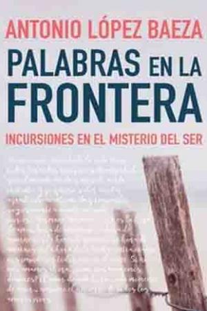 Palabras En La Frontera. Incursiones En El Misterio Del Ser