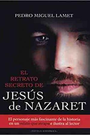 El Retrato Secreto De Jesús De Nazaret. El Personaje Más Fascinante De La Historia En Un Relato Que Atrapa E Ilustra Al Lector