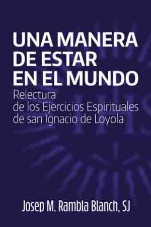 Una Manera De Estar En El Mundo. Relectura De Los Ejercicios Espirituales De San Ignacio De Loyola